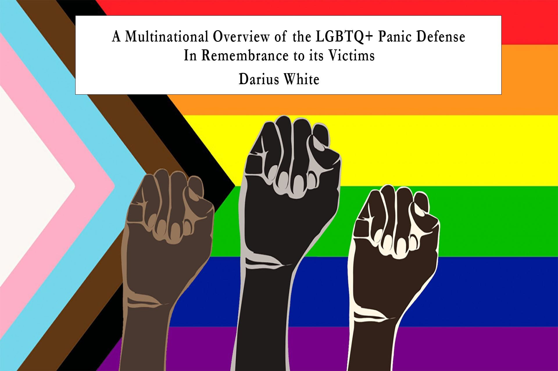 LGBTQ+ Flag with Black Power Solidarity Fists in Front Title: A Multinational Overview of the LGBTQ+ Panic Defense in Remembrance to Its Victims Author: Darius White