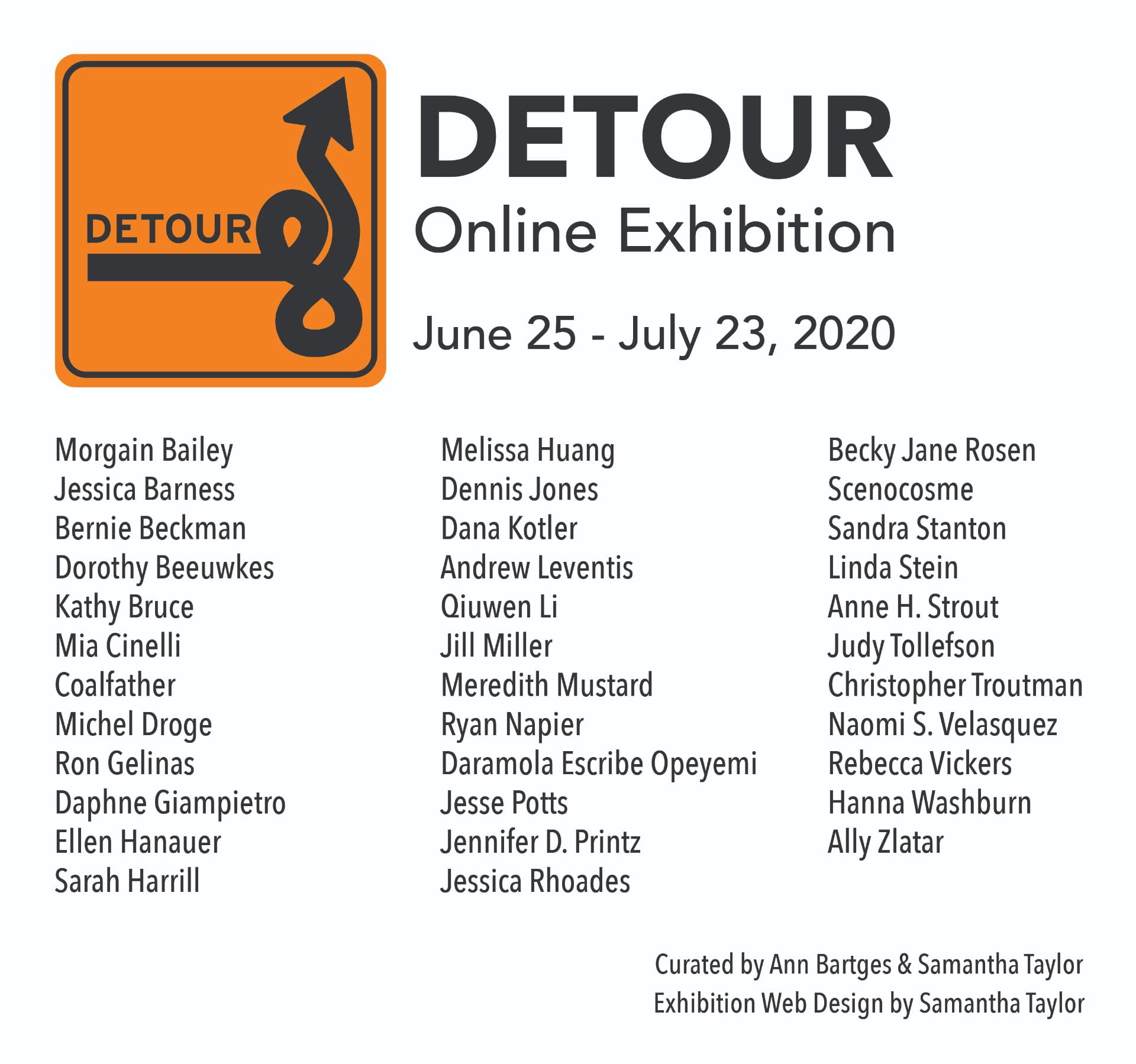 Detour: Online Exhibition features the following artists: Morgain Bailey Jessica Barness Bernie Beckman Dorothy Beeuwkes Kathy Bruce Mia Cinelli Coalfather Michel Droge Ron Gelinas Daphne Giampietro Ellen Hanauer Sarah Harrill Melissa Huang Dennis Jones Dana Kotler Andrew Leventis Qiuwen Li Jill Miller Meredith Mustard Ryan Napier Daramola Escribe Opeyemi Jesse Potts Jennifer D. Printz Jessica Rhoades Becky Jane Rosen Scenocosme Sandra Stanton Linda Stein Anne H. Strout Judy Tollefson Christopher Troutman Naomi S. Velasquez Rebecca Vickers Hanna Washburn Ally Zlatar. Curated by: Ann Bartges and Samantha Taylor and is designed by Samantha Taylor.